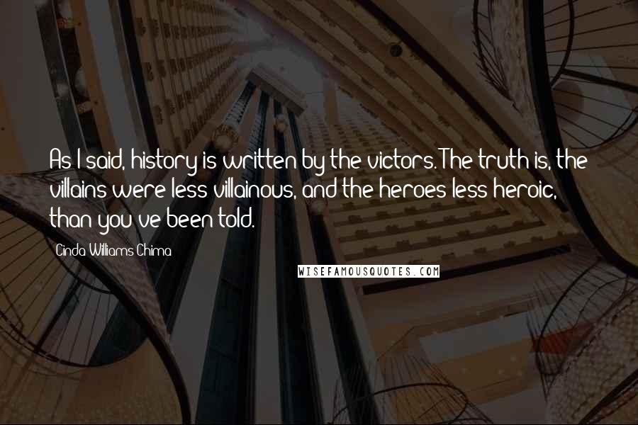 Cinda Williams Chima quotes: As I said, history is written by the victors. The truth is, the villains were less villainous, and the heroes less heroic, than you've been told.