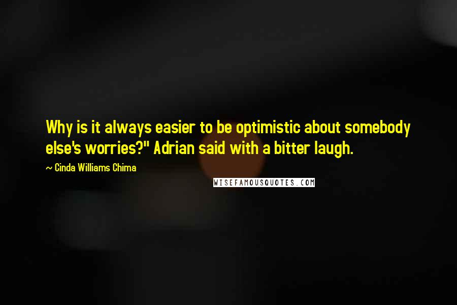 "Cinda Williams Chima quotes: Why is it always easier to be optimistic about somebody else's worries?"" Adrian said with a bitter laugh."