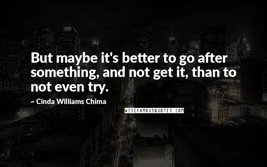 Cinda Williams Chima quotes: But maybe it's better to go after something, and not get it, than to not even try.