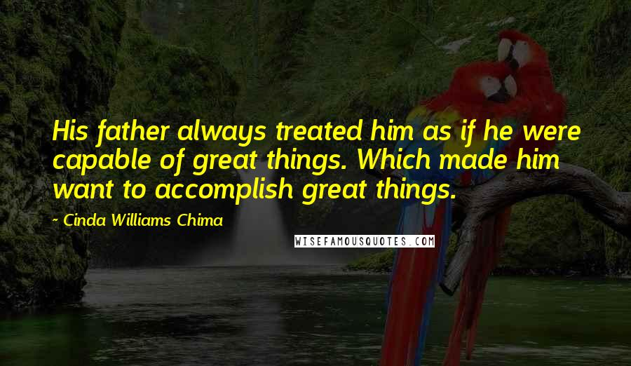 Cinda Williams Chima quotes: His father always treated him as if he were capable of great things. Which made him want to accomplish great things.