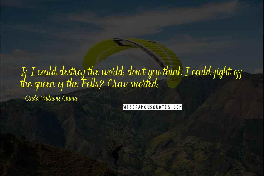 Cinda Williams Chima quotes: If I could destroy the world, don't you think I could fight off the queen of the Fells? Crow snorted.