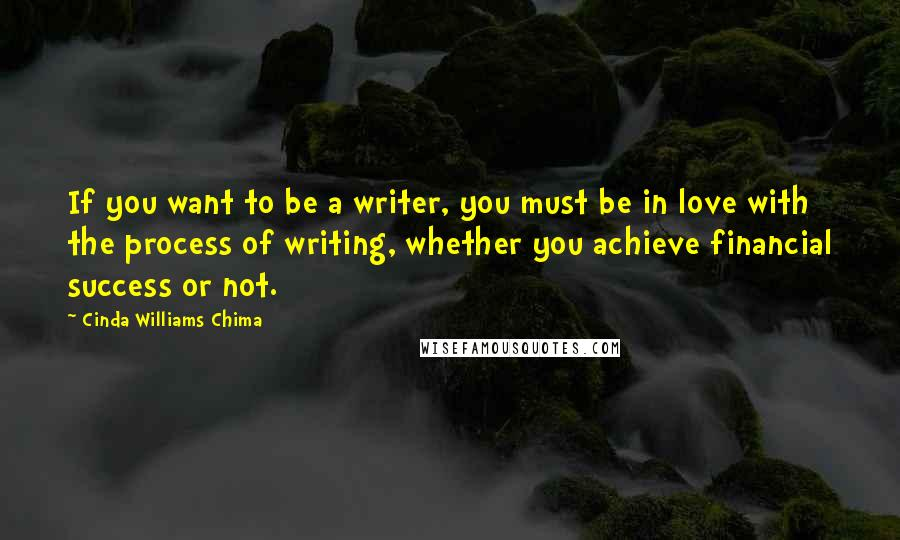 Cinda Williams Chima quotes: If you want to be a writer, you must be in love with the process of writing, whether you achieve financial success or not.