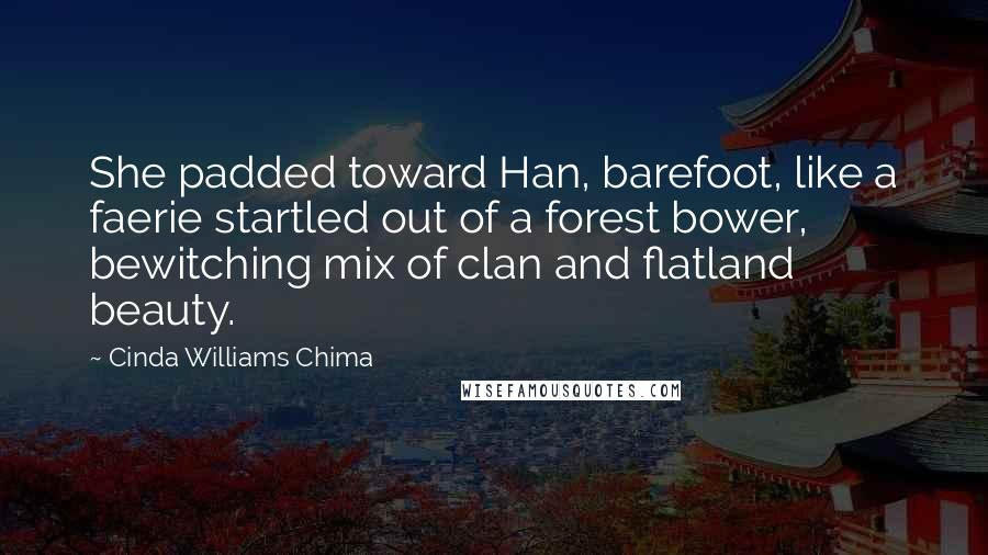 Cinda Williams Chima quotes: She padded toward Han, barefoot, like a faerie startled out of a forest bower, bewitching mix of clan and flatland beauty.