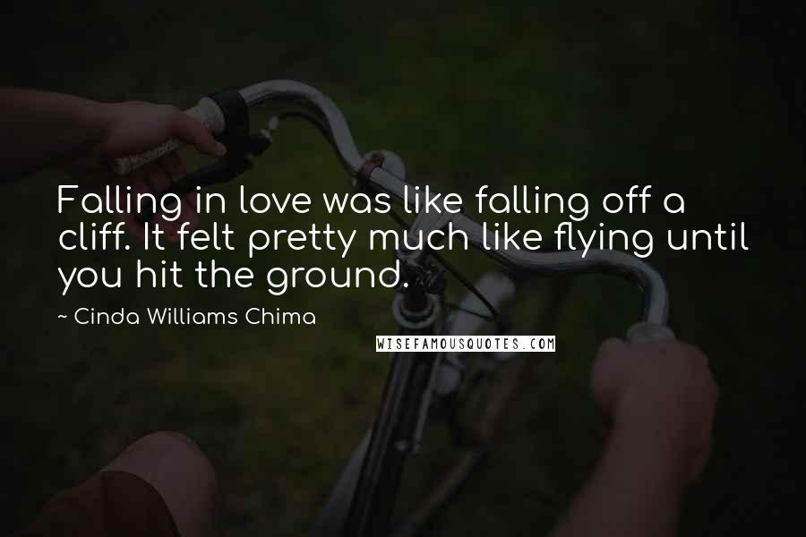 Cinda Williams Chima quotes: Falling in love was like falling off a cliff. It felt pretty much like flying until you hit the ground.