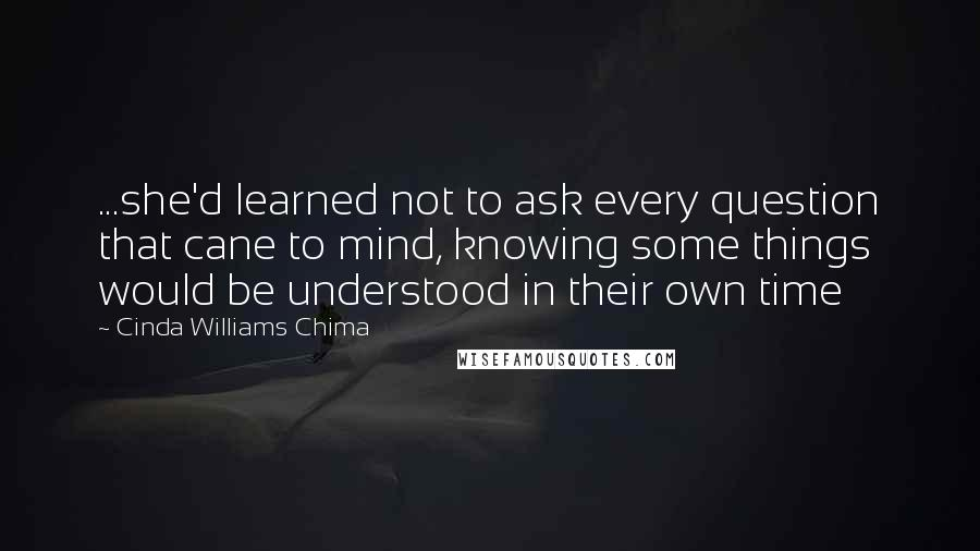 Cinda Williams Chima quotes: ...she'd learned not to ask every question that cane to mind, knowing some things would be understood in their own time