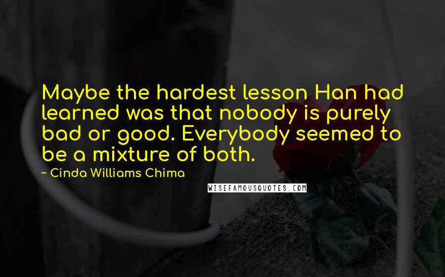Cinda Williams Chima quotes: Maybe the hardest lesson Han had learned was that nobody is purely bad or good. Everybody seemed to be a mixture of both.