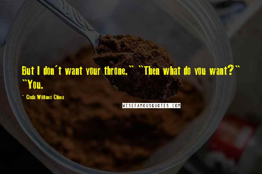 "Cinda Williams Chima quotes: But I don't want your throne."" ""Then what do you want?"" ""You."