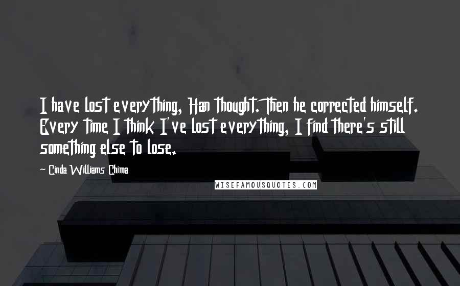 Cinda Williams Chima quotes: I have lost everything, Han thought. Then he corrected himself. Every time I think I've lost everything, I find there's still something else to lose.