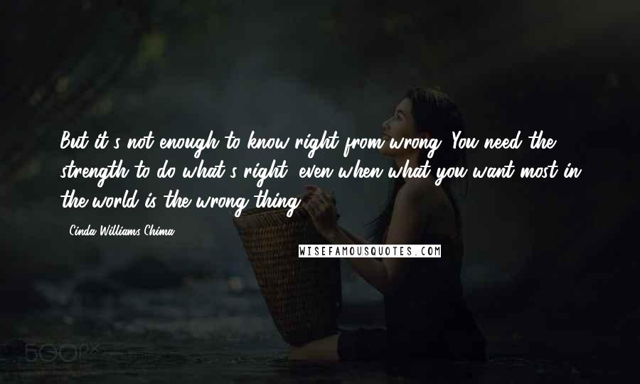 Cinda Williams Chima quotes: But it's not enough to know right from wrong. You need the strength to do what's right, even when what you want most in the world is the wrong thing.