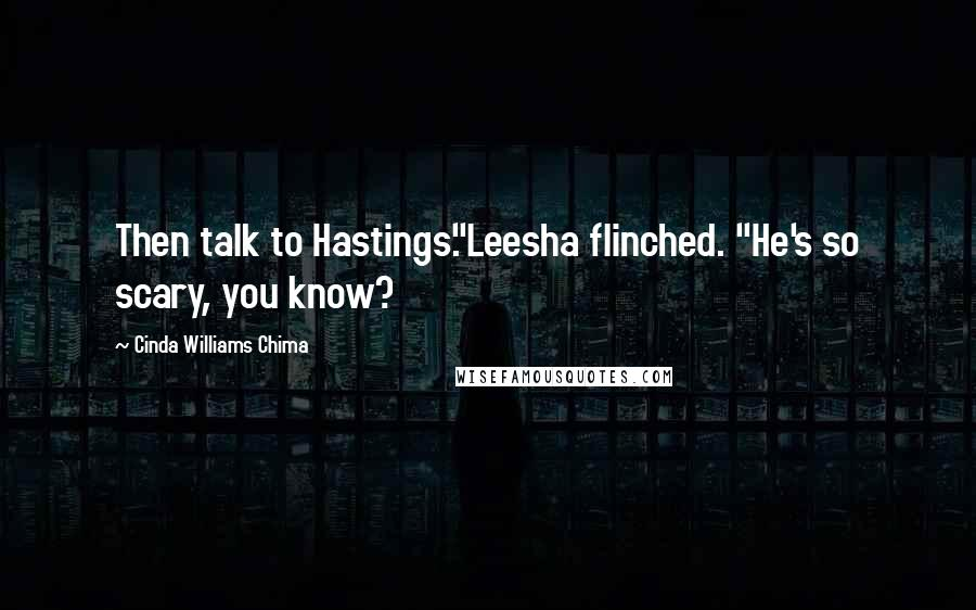 "Cinda Williams Chima quotes: Then talk to Hastings.""Leesha flinched. ""He's so scary, you know?"