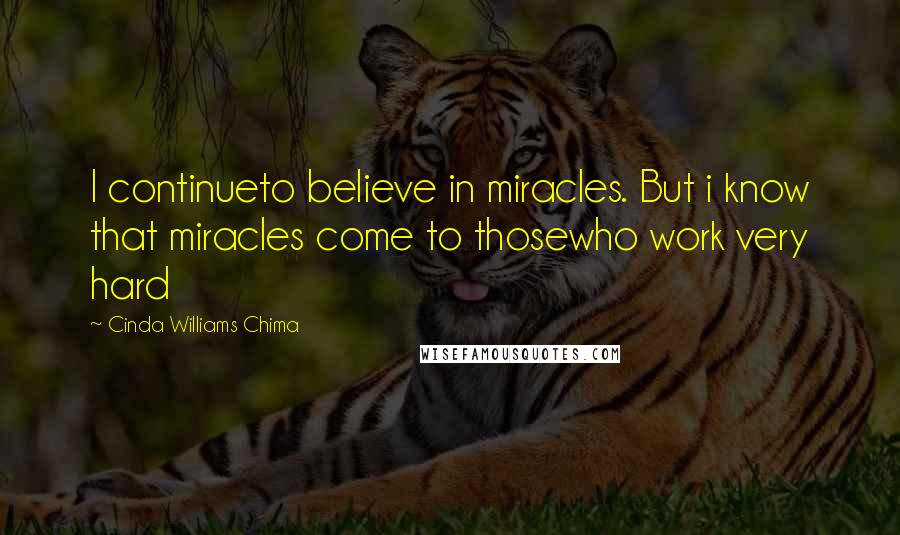 Cinda Williams Chima quotes: I continueto believe in miracles. But i know that miracles come to thosewho work very hard