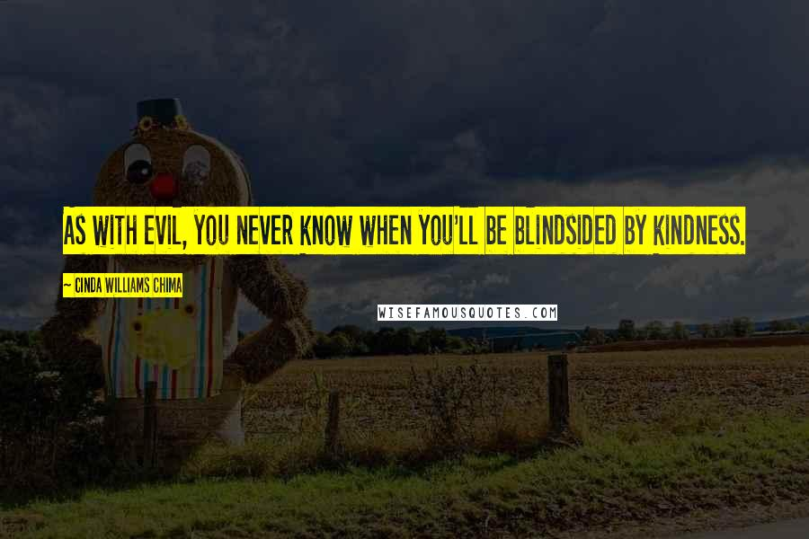 Cinda Williams Chima quotes: As with evil, you never know when you'll be blindsided by kindness.