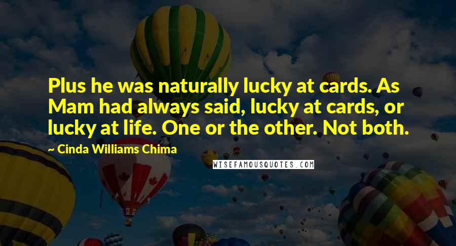 Cinda Williams Chima quotes: Plus he was naturally lucky at cards. As Mam had always said, lucky at cards, or lucky at life. One or the other. Not both.