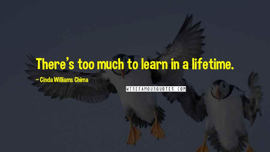 Cinda Williams Chima quotes: There's too much to learn in a lifetime.