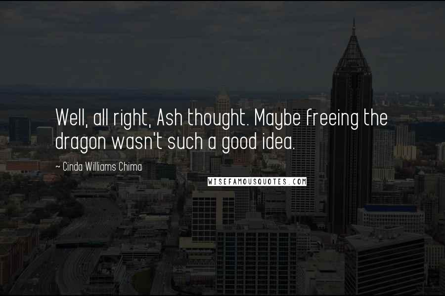 Cinda Williams Chima quotes: Well, all right, Ash thought. Maybe freeing the dragon wasn't such a good idea.
