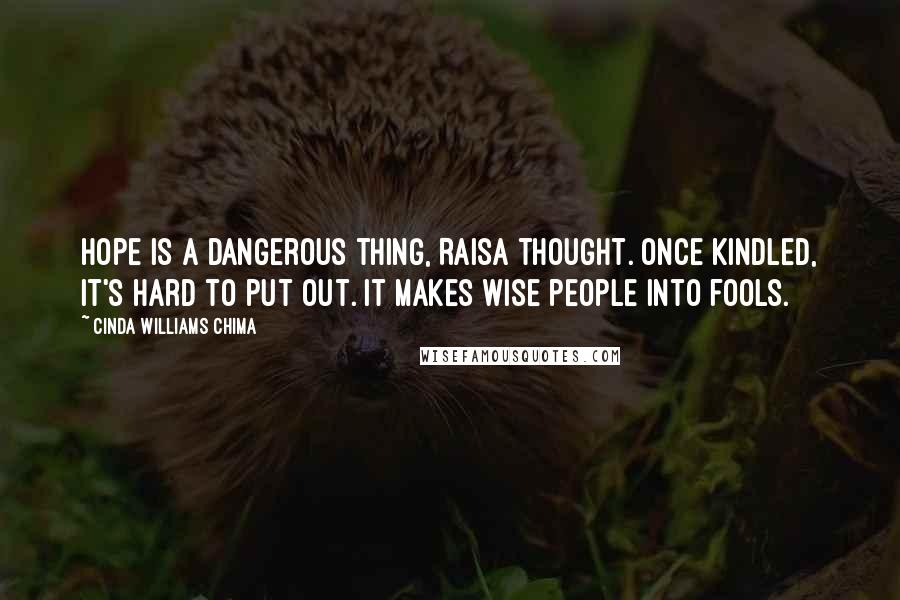 Cinda Williams Chima quotes: Hope is a dangerous thing, Raisa thought. Once kindled, it's hard to put out. It makes wise people into fools.