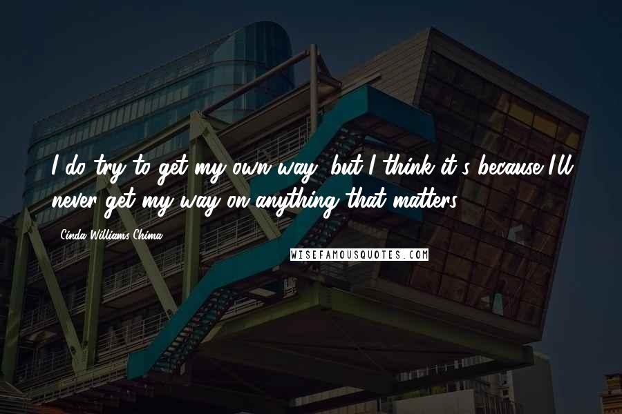 Cinda Williams Chima quotes: I do try to get my own way, but I think it's because I'll never get my way on anything that matters