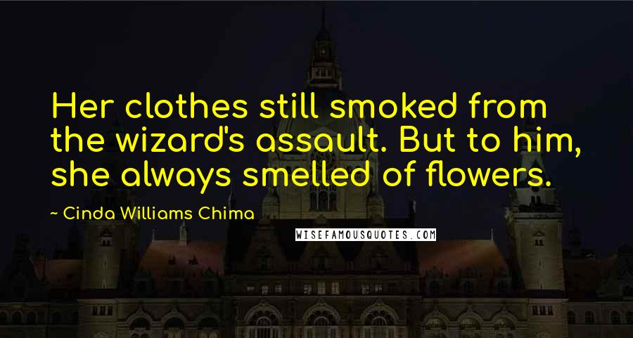 Cinda Williams Chima quotes: Her clothes still smoked from the wizard's assault. But to him, she always smelled of flowers.