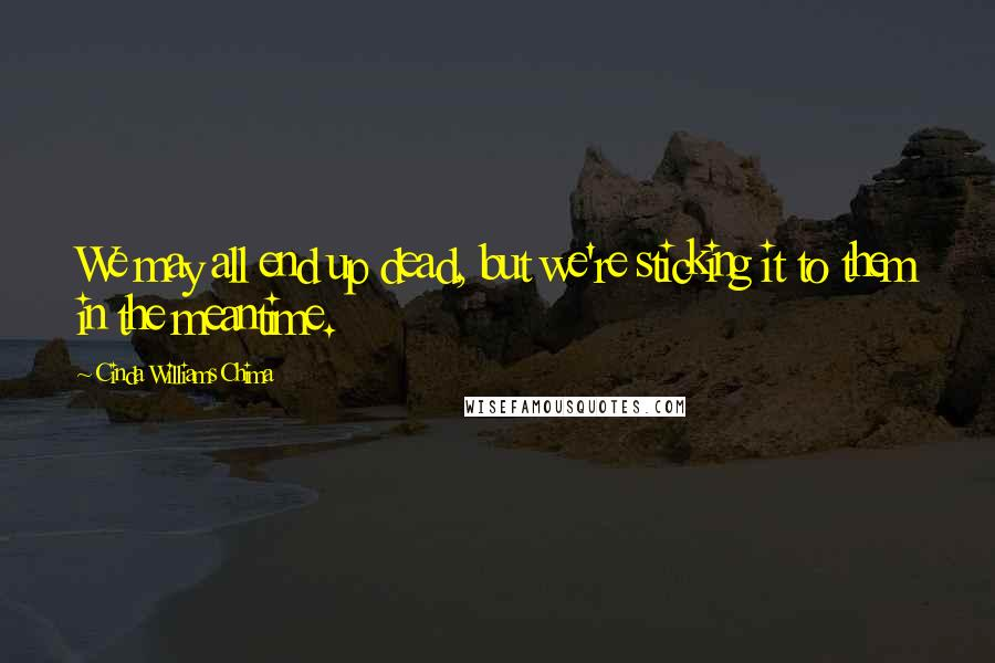 Cinda Williams Chima quotes: We may all end up dead, but we're sticking it to them in the meantime.
