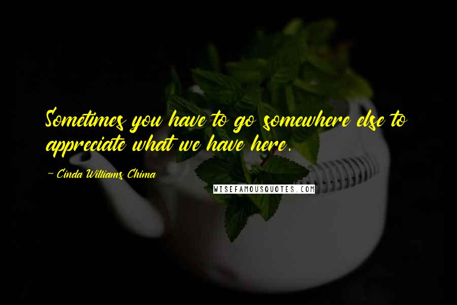 Cinda Williams Chima quotes: Sometimes you have to go somewhere else to appreciate what we have here.