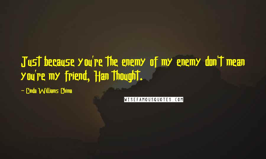 Cinda Williams Chima quotes: Just because you're the enemy of my enemy don't mean you're my friend, Han thought.