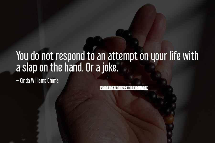 Cinda Williams Chima quotes: You do not respond to an attempt on your life with a slap on the hand. Or a joke.