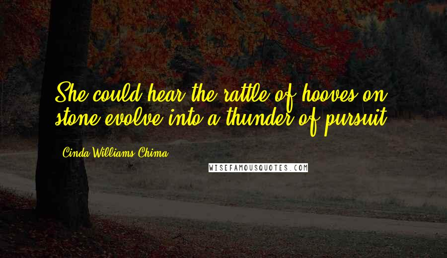 Cinda Williams Chima quotes: She could hear the rattle of hooves on stone evolve into a thunder of pursuit.