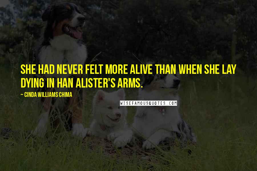 Cinda Williams Chima quotes: She had never felt more alive than when she lay dying in Han Alister's arms.