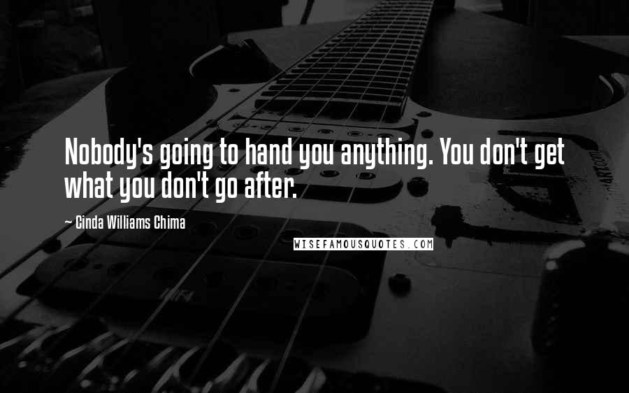 Cinda Williams Chima quotes: Nobody's going to hand you anything. You don't get what you don't go after.