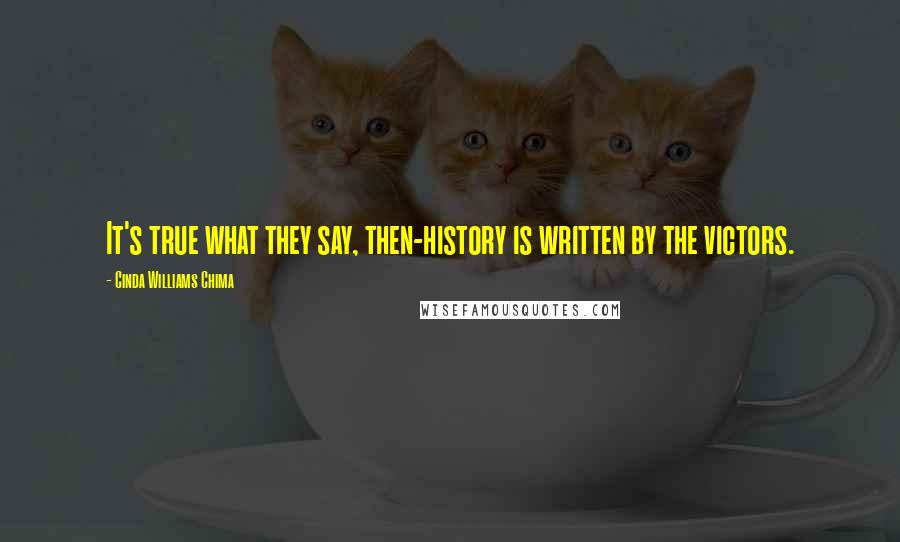 Cinda Williams Chima quotes: It's true what they say, then-history is written by the victors.
