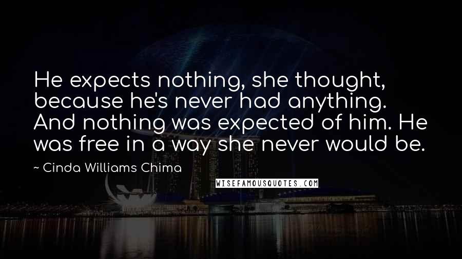 Cinda Williams Chima quotes: He expects nothing, she thought, because he's never had anything. And nothing was expected of him. He was free in a way she never would be.