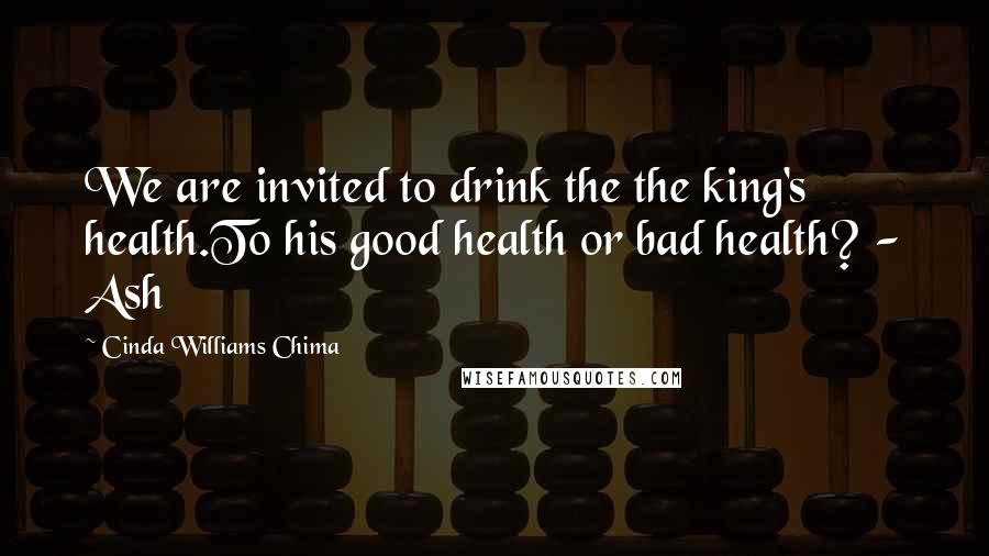 Cinda Williams Chima quotes: We are invited to drink the the king's health.To his good health or bad health? - Ash