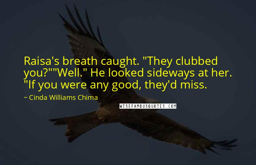"Cinda Williams Chima quotes: Raisa's breath caught. ""They clubbed you?""""Well."" He looked sideways at her. ""If you were any good, they'd miss."