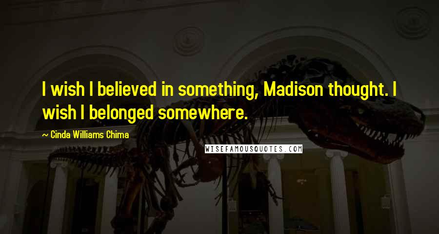 Cinda Williams Chima quotes: I wish I believed in something, Madison thought. I wish I belonged somewhere.