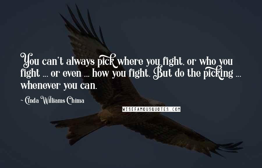 Cinda Williams Chima quotes: You can't always pick where you fight, or who you fight ... or even ... how you fight. But do the picking ... whenever you can.