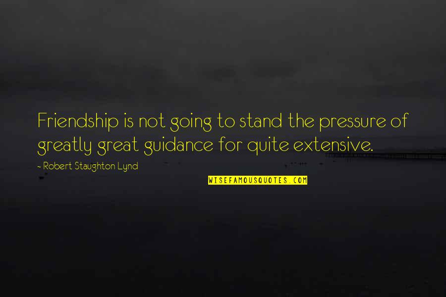 Cinderella Story Funny Quotes By Robert Staughton Lynd: Friendship is not going to stand the pressure