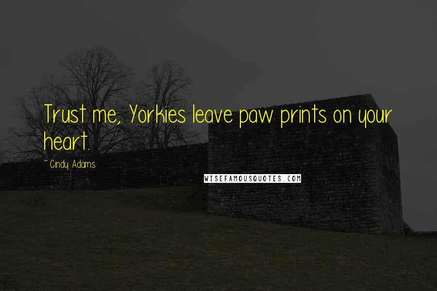 Cindy Adams quotes: Trust me, Yorkies leave paw prints on your heart.