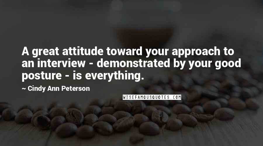 Cindy Ann Peterson quotes: A great attitude toward your approach to an interview - demonstrated by your good posture - is everything.