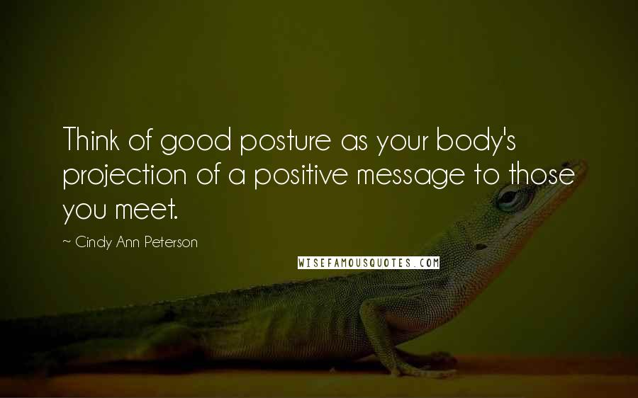 Cindy Ann Peterson quotes: Think of good posture as your body's projection of a positive message to those you meet.
