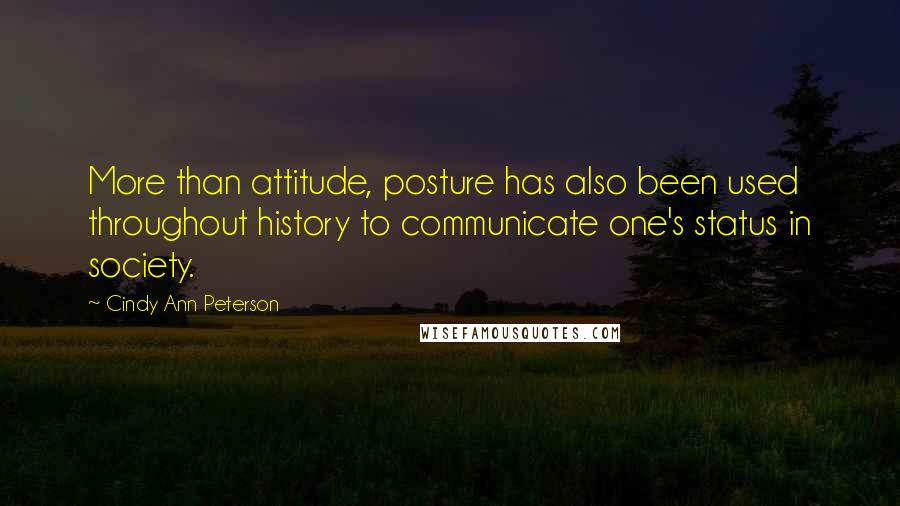 Cindy Ann Peterson quotes: More than attitude, posture has also been used throughout history to communicate one's status in society.