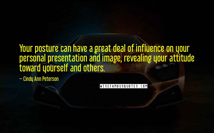 Cindy Ann Peterson quotes: Your posture can have a great deal of influence on your personal presentation and image, revealing your attitude toward yourself and others.