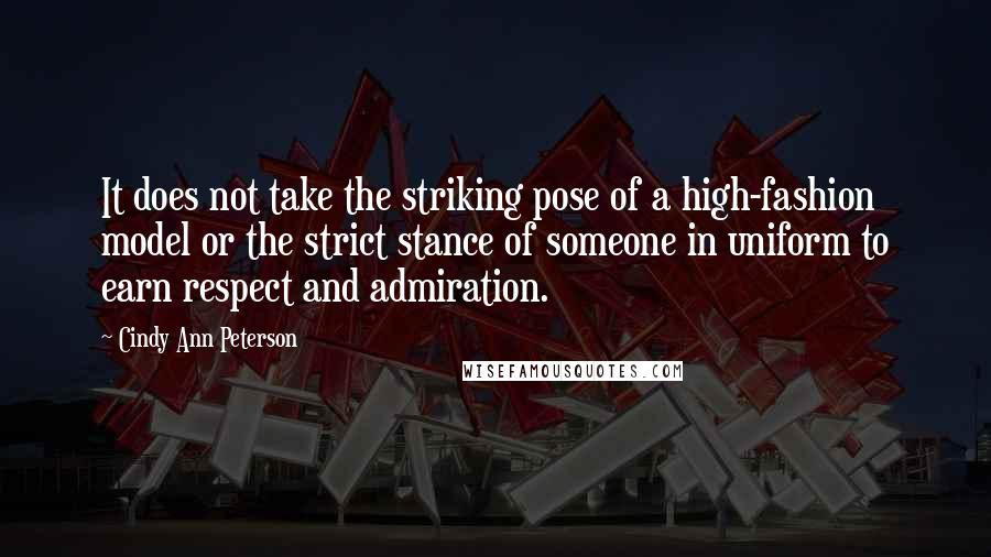 Cindy Ann Peterson quotes: It does not take the striking pose of a high-fashion model or the strict stance of someone in uniform to earn respect and admiration.