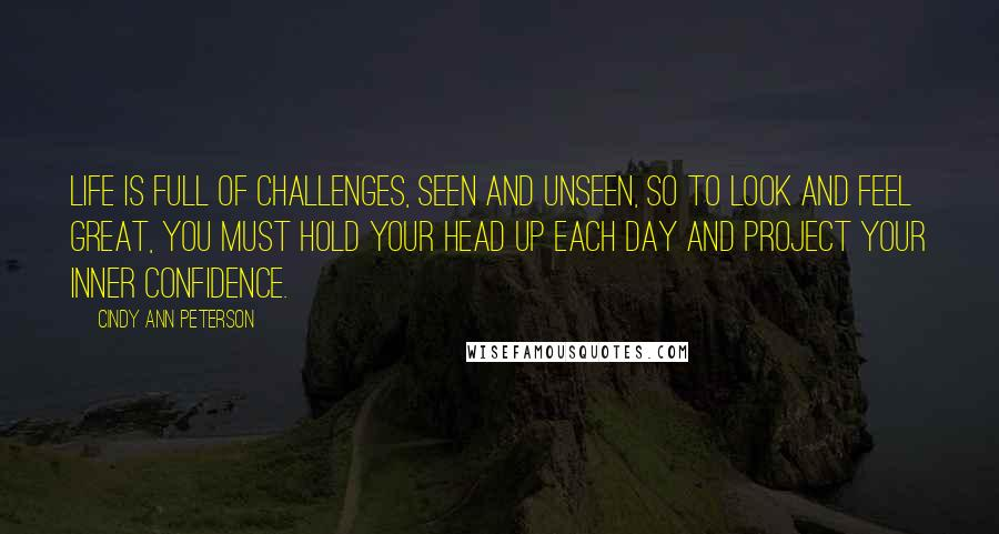 Cindy Ann Peterson quotes: Life is full of challenges, seen and unseen, so to look and feel great, you must hold your head up each day and project your inner confidence.
