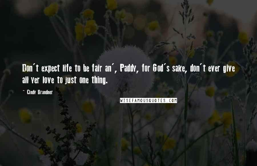 Cindy Brandner quotes: Don't expect life to be fair an', Paddy, for God's sake, don't ever give all yer love to just one thing.