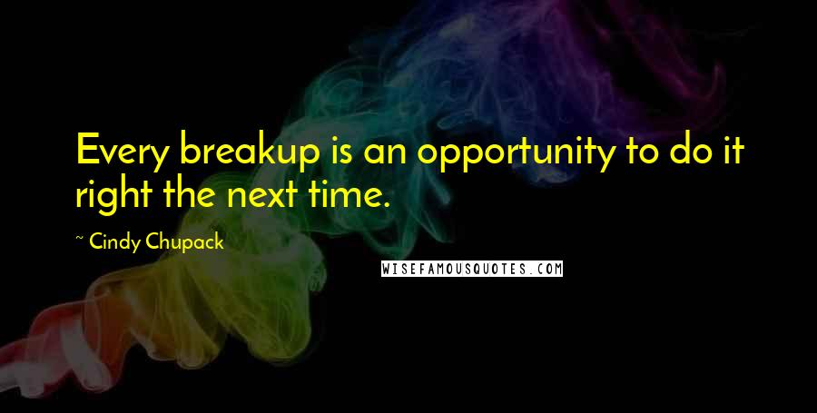 Cindy Chupack quotes: Every breakup is an opportunity to do it right the next time.