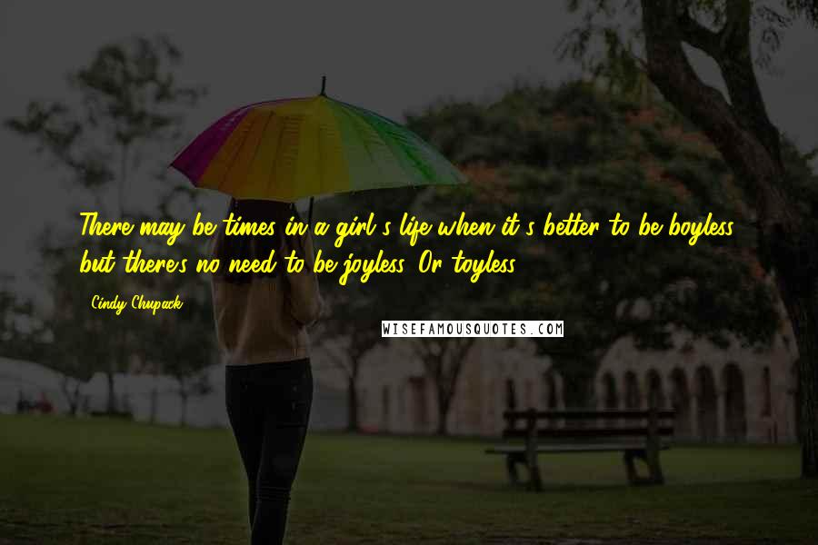 Cindy Chupack quotes: There may be times in a girl's life when it's better to be boyless, but there's no need to be joyless. Or toyless.