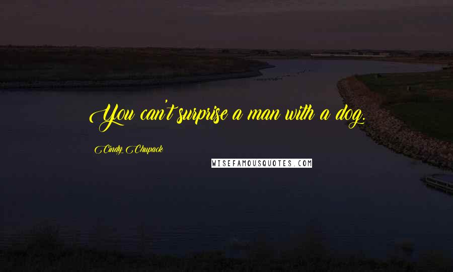 Cindy Chupack quotes: You can't surprise a man with a dog.