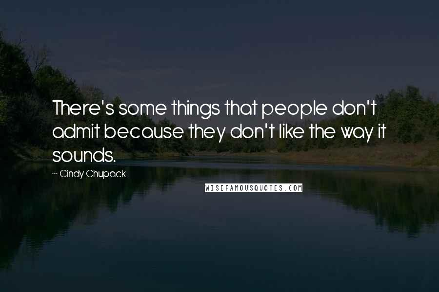 Cindy Chupack quotes: There's some things that people don't admit because they don't like the way it sounds.