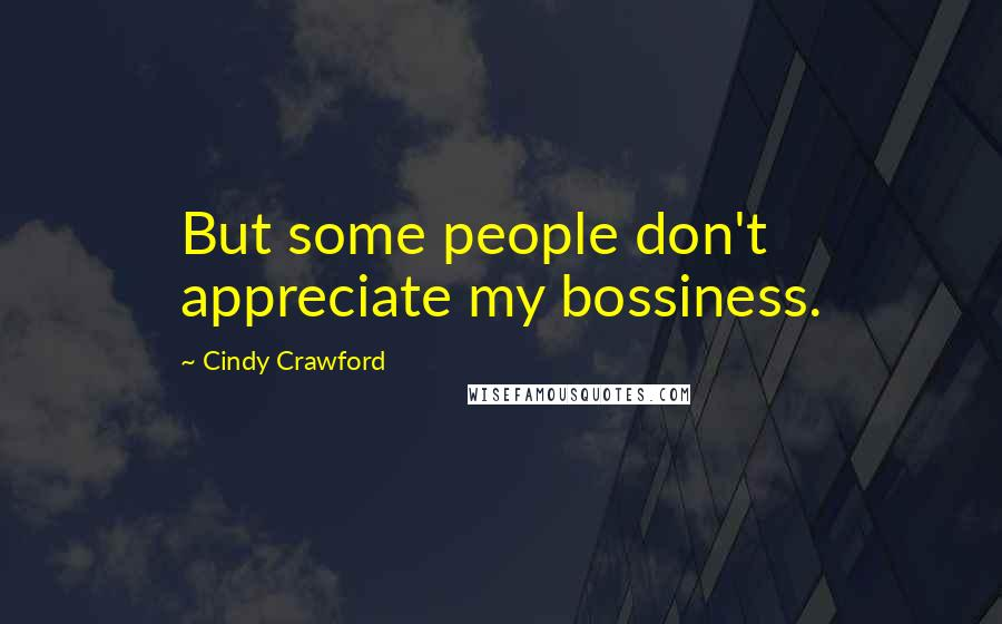 Cindy Crawford quotes: But some people don't appreciate my bossiness.