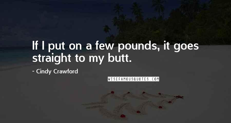 Cindy Crawford quotes: If I put on a few pounds, it goes straight to my butt.